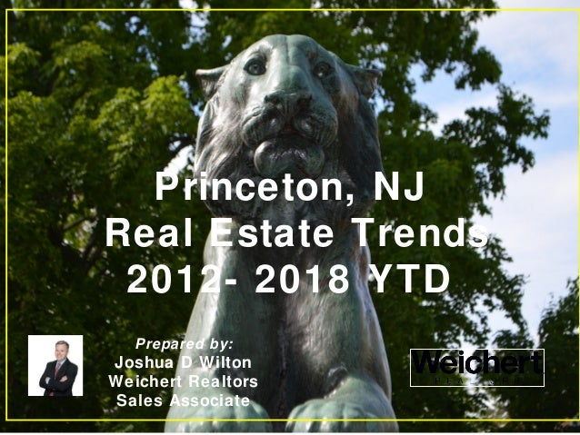 Princeton, NJ Real Estate Trends 2012- 2018 YTD Prepared by: Joshua D Wilton Weichert Realtors Sales Associate