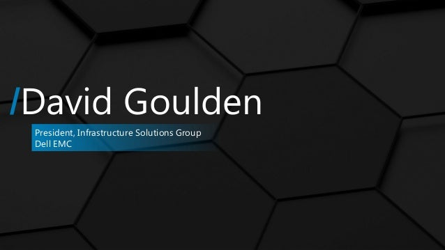 /David Goulden President, Infrastructure Solutions Group Dell EMC
