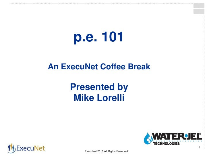 p.e. 101 An ExecuNet Coffee Break       Presented by       Mike Lorelli                                                 1 ...