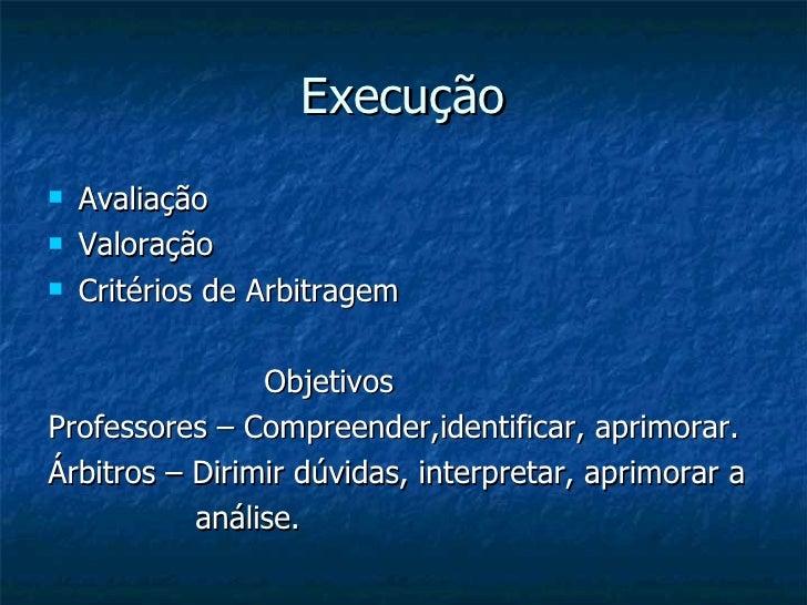 Execução <ul><li>Avaliação </li></ul><ul><li>Valoração  </li></ul><ul><li>Critérios de Arbitragem </li></ul><ul><li>Objeti...