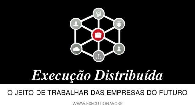 Execução Distribuída O JEITO DE TRABALHAR DAS EMPRESAS DO FUTURO WWW.EXECUTION.WORK