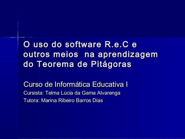 O uso do software R.e.C e outros meios na aprendizagem do Teorema de Pitágoras Curso de Informática Educativa I Cursista: ...