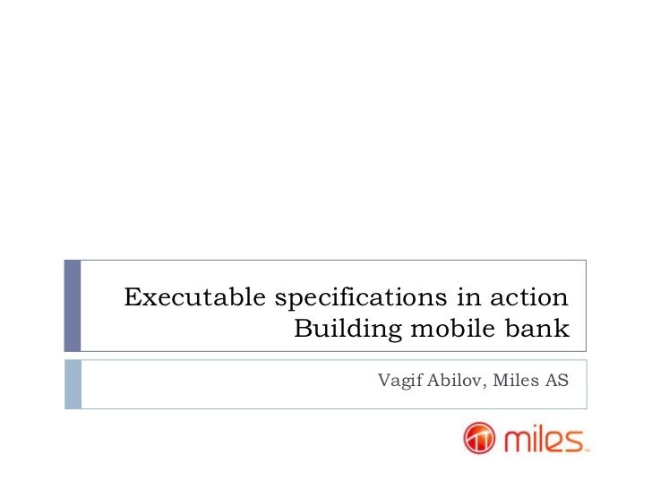 Executable specifications in action            Building mobile bank                   Vagif Abilov, Miles AS