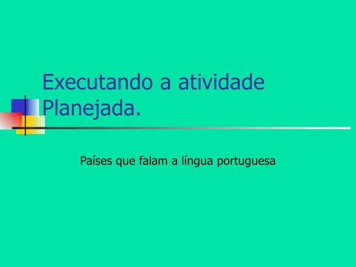 Executando a atividade Planejada. Países que falam a língua portuguesa