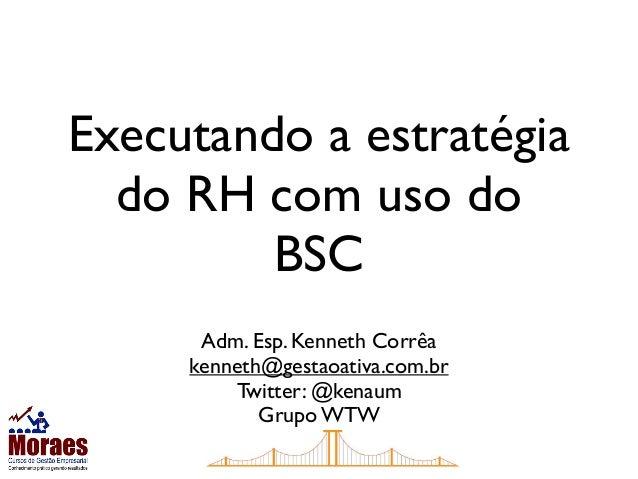 Executando a estratégiado RH com uso doBSCAdm. Esp. Kenneth Corrêakenneth@gestaoativa.com.brTwitter: @kenaumGrupo WTW