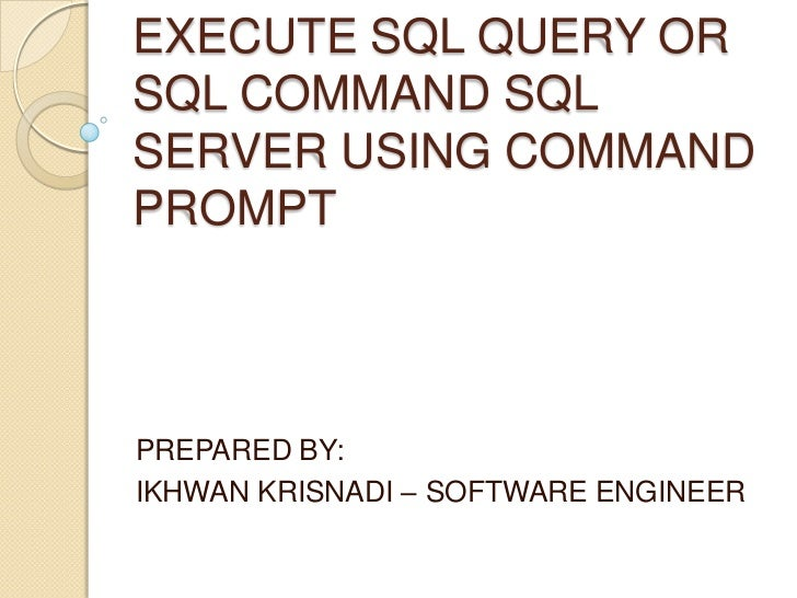 EXECUTE SQL QUERY ORSQL COMMAND SQLSERVER USING COMMANDPROMPTPREPARED BY:IKHWAN KRISNADI – SOFTWARE ENGINEER