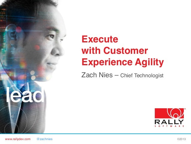 """www.rallydev.com @zachnies! ©2013! Execute with Customer Experience Agility"""" Zach Nies – Chief Technologist!"""