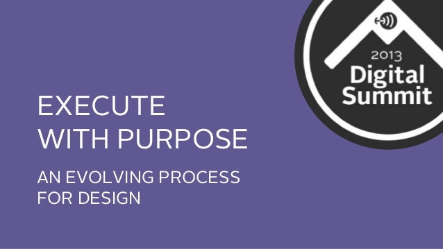 EXECUTE WITH PURPOSE AN EVOLVING PROCESS FOR DESIGN
