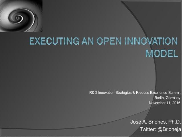 Jose A. Briones, Ph.D. Twitter: @Brioneja R&D Innovation Strategies & Process Excellence Summit Berlin, Germany November 1...