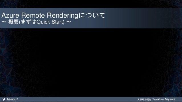 takabrz1 大阪駆動開発 Takahiro Miyaura Azure Remote Renderingについて ~ 概要(まずはQuick Start) ~
