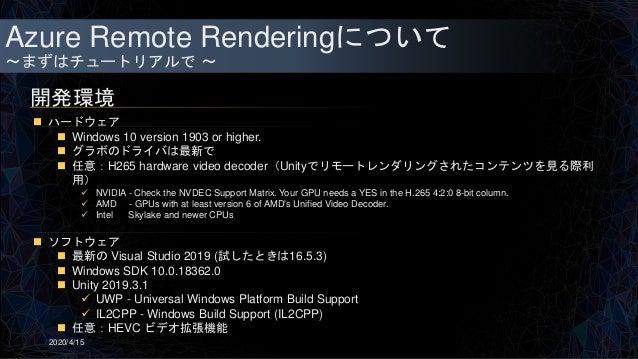 Azure Remote Renderingについて ~まずはチュートリアルで ~ 開発環境 2020/4/15  ハードウェア  Windows 10 version 1903 or higher.  グラボのドライバは最新で  任意...