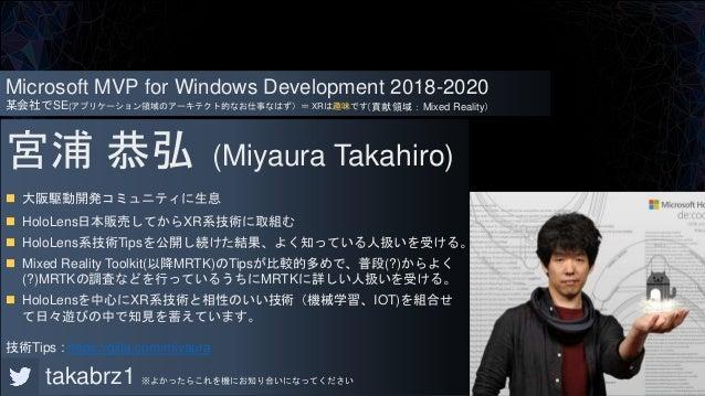 宮浦 恭弘 (Miyaura Takahiro)  大阪駆動開発コミュニティに生息  HoloLens日本販売してからXR系技術に取組む  HoloLens系技術Tipsを公開し続けた結果、よく知っている人扱いを受ける。  Mixed ...