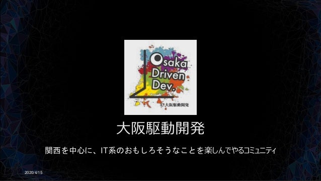 大阪駆動開発 関西を中心に、IT系のおもしろそうなことを楽しんでやるコミュニティ 2020/4/15