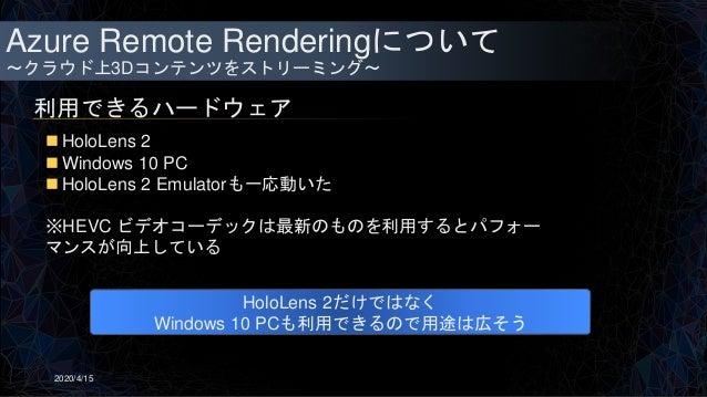 Azure Remote Renderingについて ~クラウド上3Dコンテンツをストリーミング~ 利用できるハードウェア 2020/4/15  HoloLens 2  Windows 10 PC  HoloLens 2 Emulator...