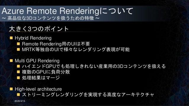 Azure Remote Renderingについて ~ 高品位な3Dコンテンツを扱うための特徴 ~ 大きく3つのポイント 2020/4/15  Hybrid Rendering  Remote Rendering用のUIは不要  MRT...