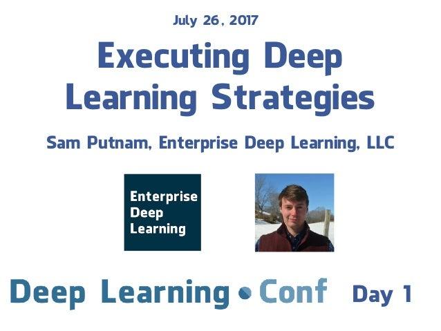 Executing Deep Learning Strategies Sam Putnam, Enterprise Deep Learning, LLC July 26, 2017 Day 1