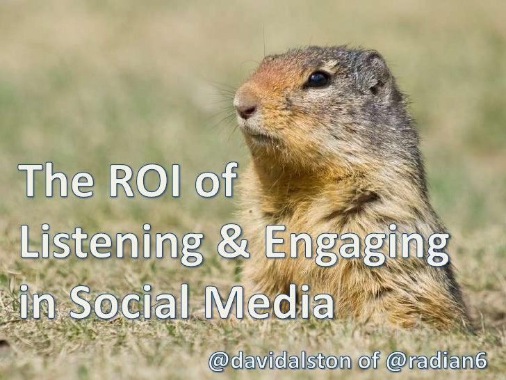 The ROI of Listening & Engaging in Social Media<br />@davidalston of @radian6<br />