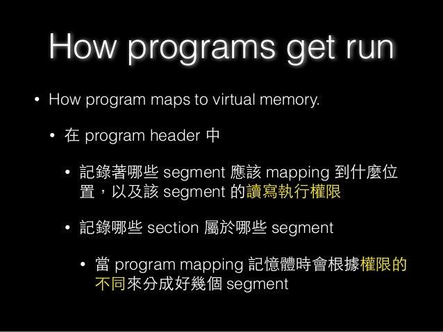 • How program maps to virtual memory. • 在 program header 中 • 記錄著哪些 segment 應該 mapping 到什麼位 置,以及該 segment 的讀寫執⾏行權限 • 記錄哪些 s...