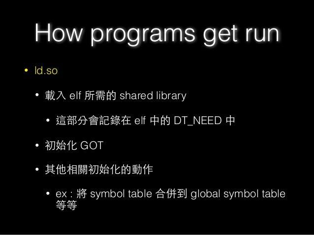 • ld.so • 載⼊入 elf 所需的 shared library • 這部分會記錄在 elf 中的 DT_NEED 中 • 初始化 GOT • 其他相關初始化的動作 • ex : 將 symbol table 合併到 global sy...