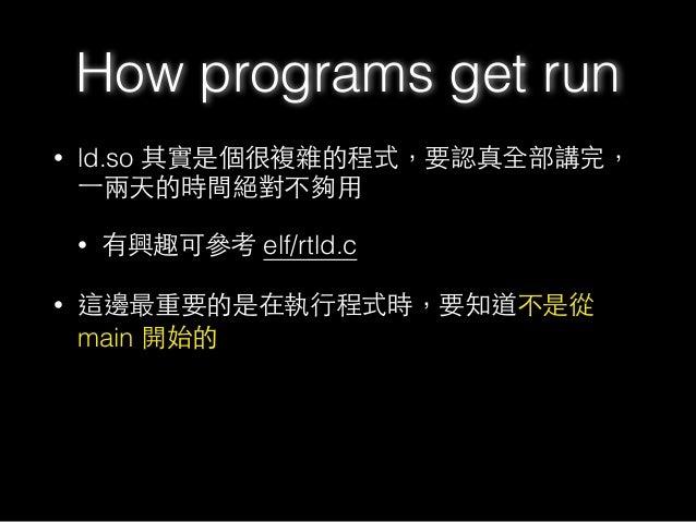 • ld.so 其實是個很複雜的程式,要認真全部講完, ⼀一兩天的時間絕對不夠⽤用 • 有興趣可參考 elf/rtld.c • 這邊最重要的是在執⾏行程式時,要知道不是從 main 開始的 How programs get run