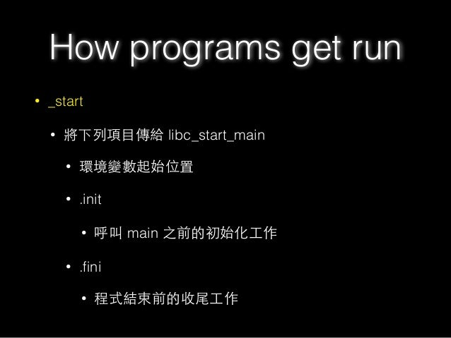 How programs get run • _start • 將下列項⺫⽬目傳給 libc_start_main • 環境變數起始位置 • .init • 呼叫 main 之前的初始化⼯工作 • .fini • 程式結束前的收尾⼯工作