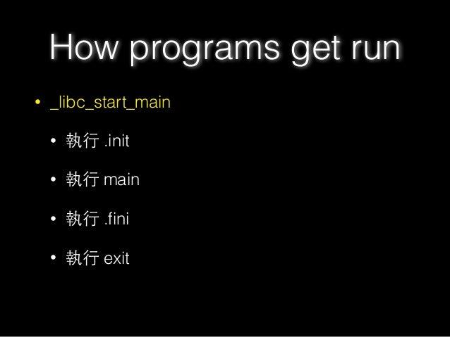How programs get run • _libc_start_main • 執⾏行 .init • 執⾏行 main • 執⾏行 .fini • 執⾏行 exit