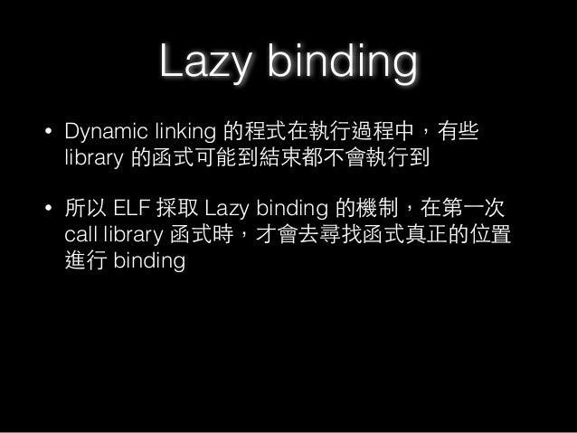 Lazy binding • Dynamic linking 的程式在執⾏行過程中,有些 library 的函式可能到結束都不會執⾏行到 • 所以 ELF 採取 Lazy binding 的機制,在第⼀一次 call library 函式時,才...