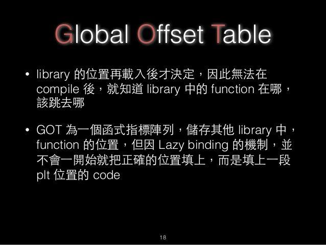 Global Offset Table • library 的位置再載⼊入後才決定,因此無法在 compile 後,就知道 library 中的 function 在哪, 該跳去哪 • GOT 為⼀一個函式指標陣列,儲存其他 library 中...