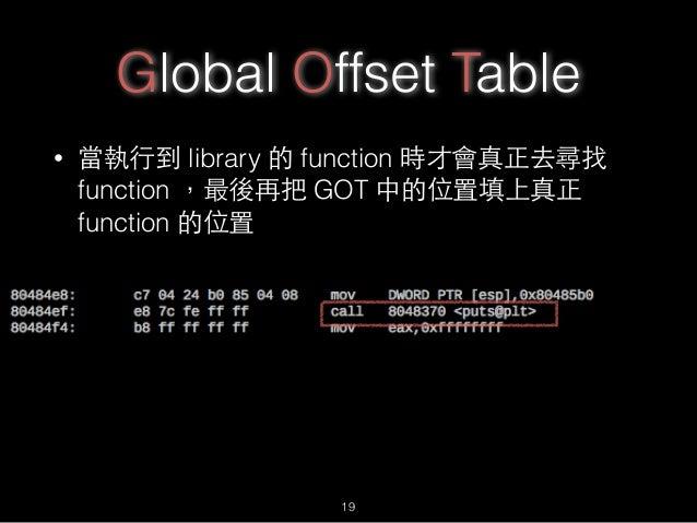 Global Offset Table • 當執⾏行到 library 的 function 時才會真正去尋找 function ,最後再把 GOT 中的位置填上真正 function 的位置 19
