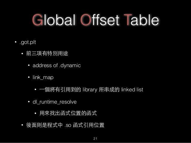 Global Offset Table • .got.plt • 前三項有特別⽤用途 • address of .dynamic • link_map • ⼀一個將有引⽤用到的 library 所串成的 linked list • dl_run...