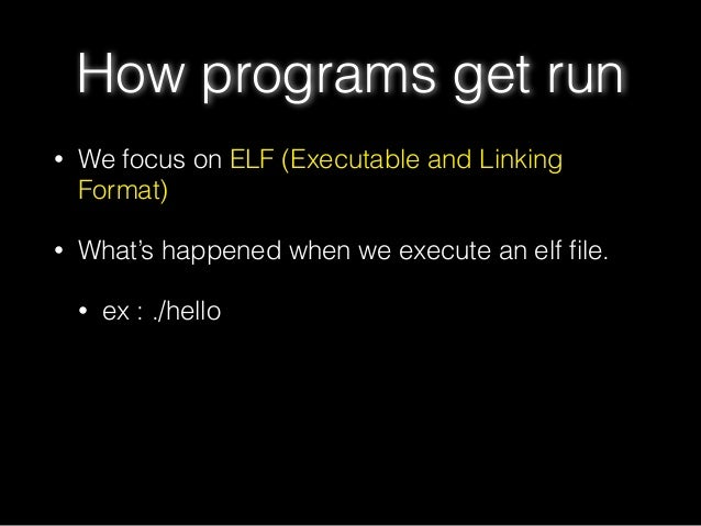 • We focus on ELF (Executable and Linking Format) • What's happened when we execute an elf file. • ex : ./hello How program...