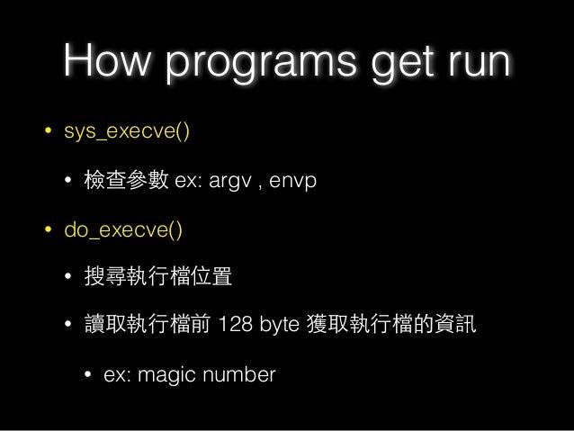 • sys_execve() • 檢查參數 ex: argv , envp • do_execve() • 搜尋執⾏行檔位置 • 讀取執⾏行檔前 128 byte 獲取執⾏行檔的資訊 • ex: magic number How program...
