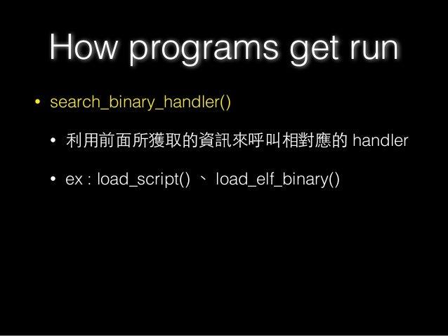 • search_binary_handler() • 利⽤用前⾯面所獲取的資訊來呼叫相對應的 handler • ex : load_script() 、 load_elf_binary() How programs get run