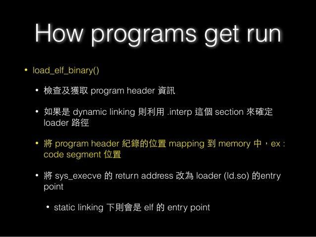 • load_elf_binary() • 檢查及獲取 program header 資訊 • 如果是 dynamic linking 則利⽤用 .interp 這個 section 來確定 loader 路徑 • 將 program head...