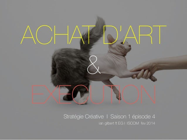 ACHAT D'ART & EXECUTION Stratégie Créative I Saison 1 épisode 4 ian gilbert ft EG I ISCOM fev 2014