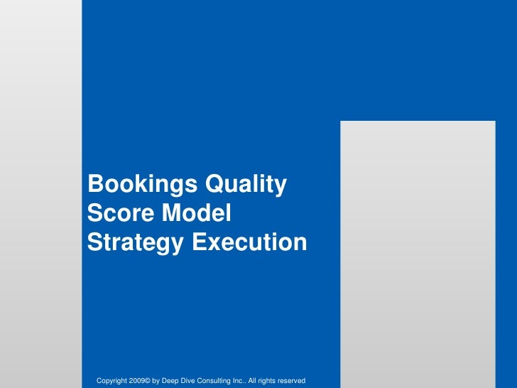 Bookings Quality Score ModelStrategy Execution<br />Copyright 2009© by Deep Dive Consulting Inc.. All rights reserved<br />