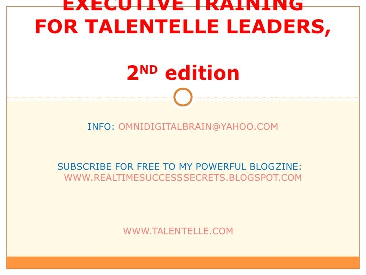 EXECUTIVE TRAINING FOR TALENTELLE LEADERS,  2 ND  edition INFO:  [email_address] SUBSCRIBE FOR FREE TO MY POWERFUL BLOGZIN...