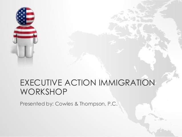 EXECUTIVE ACTION IMMIGRATION  WORKSHOP  Presented by: Cowles & Thompson, P.C.