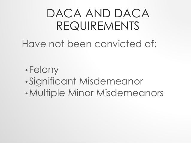 DACA AND DACA  REQUIREMENTS  Have not been convicted of:  •Felony  •Significant Misdemeanor  •Multiple Minor Misdemeanors