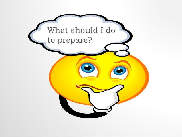 What should I do  to prepare?