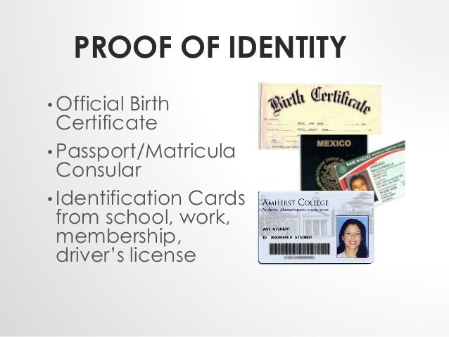 PROOF OF IDENTITY  • Official Birth  Certificate  • Passport/Matricula  Consular  • Identification Cards  from school, wor...