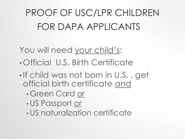 PROOF OF USC/LPR CHILDREN  FOR DAPA APPLICANTS  You will need your child's:  • Official U.S. Birth Certificate  • If child...