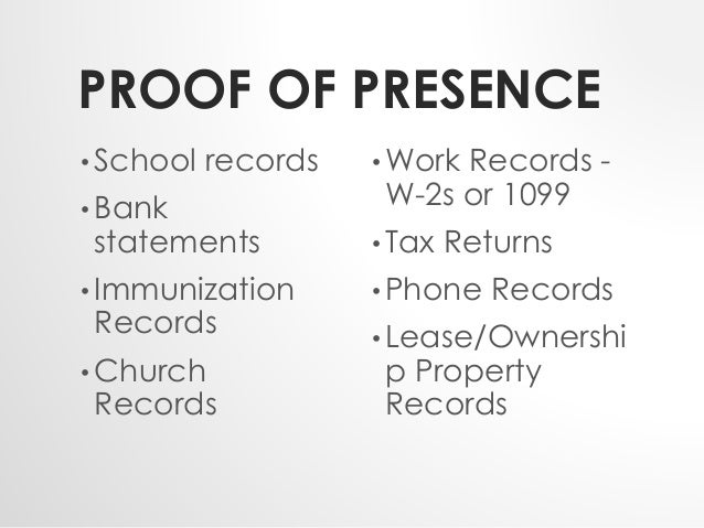 PROOF OF PRESENCE  • School records  • Bank  statements  •Immunization  Records  •Church  Records  • Work Records -  W-2s ...