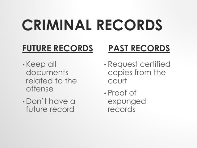 CRIMINAL RECORDS  FUTURE RECORDS  • Keep all  documents  related to the  offense  • Don't have a  future record  PAST RECO...