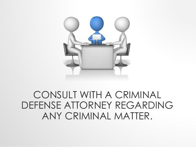 CONSULT WITH A CRIMINAL  DEFENSE ATTORNEY REGARDING  ANY CRIMINAL MATTER.