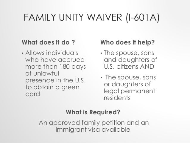 FAMILY UNITY WAIVER (I-601A)  What does it do ?  • Allows individuals  who have accrued  more than 180 days  of unlawful  ...