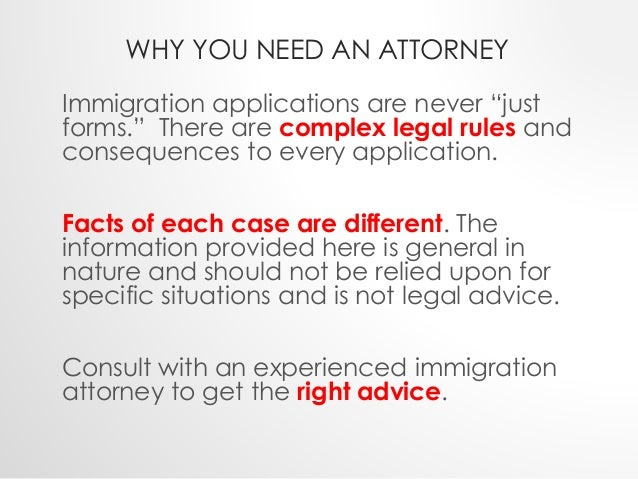 """WHY YOU NEED AN ATTORNEY  Immigration applications are never """"just  forms."""" There are complex legal rules and  consequence..."""