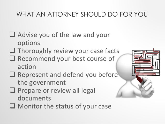 WHAT AN ATTORNEY SHOULD DO FOR YOU   Advise you of the law and your  options   Thoroughly review your case facts   Reco...