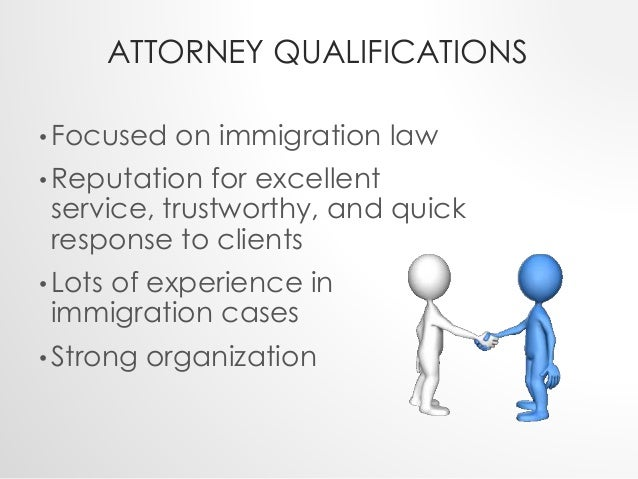 ATTORNEY QUALIFICATIONS  •Focused on immigration law  •Reputation for excellent  service, trustworthy, and quick  response...