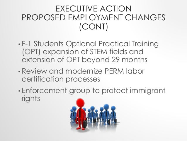 EXECUTIVE ACTION  PROPOSED EMPLOYMENT CHANGES  (CONT)  • F-1 Students Optional Practical Training  (OPT) expansion of STEM...